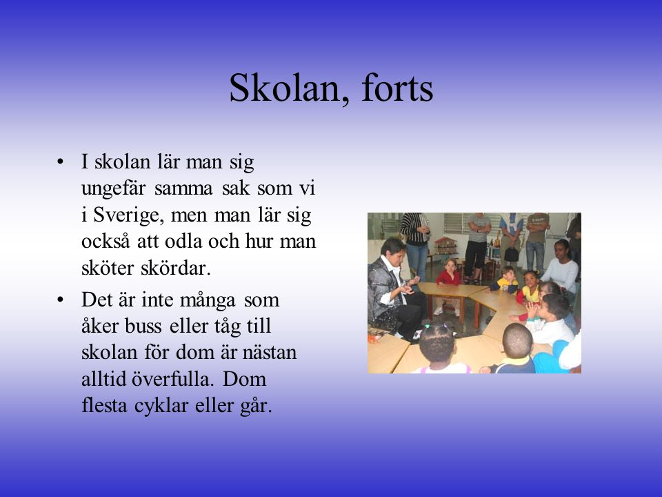 Skolan, forts •I•I skolan lär man sig ungefär samma sak som vi i Sverige, men man lär sig också att odla och hur man sköter skördar. •D•Det är inte må