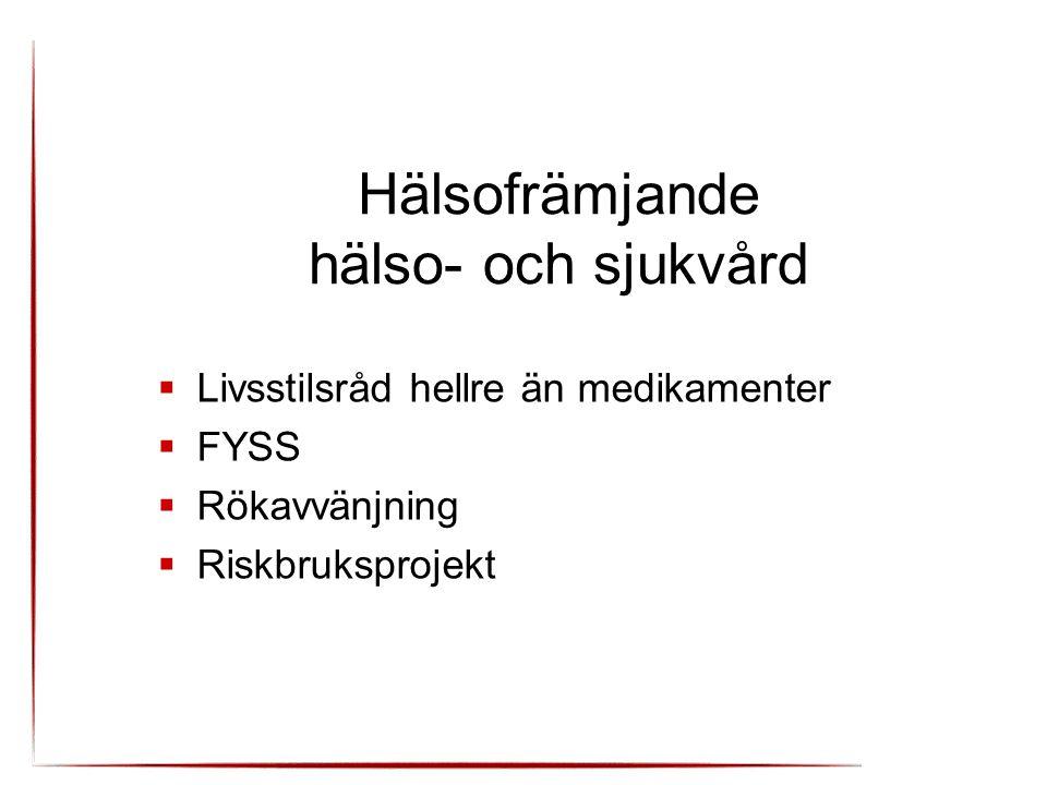 Hälsofrämjande hälso- och sjukvård  Livsstilsråd hellre än medikamenter  FYSS  Rökavvänjning  Riskbruksprojekt