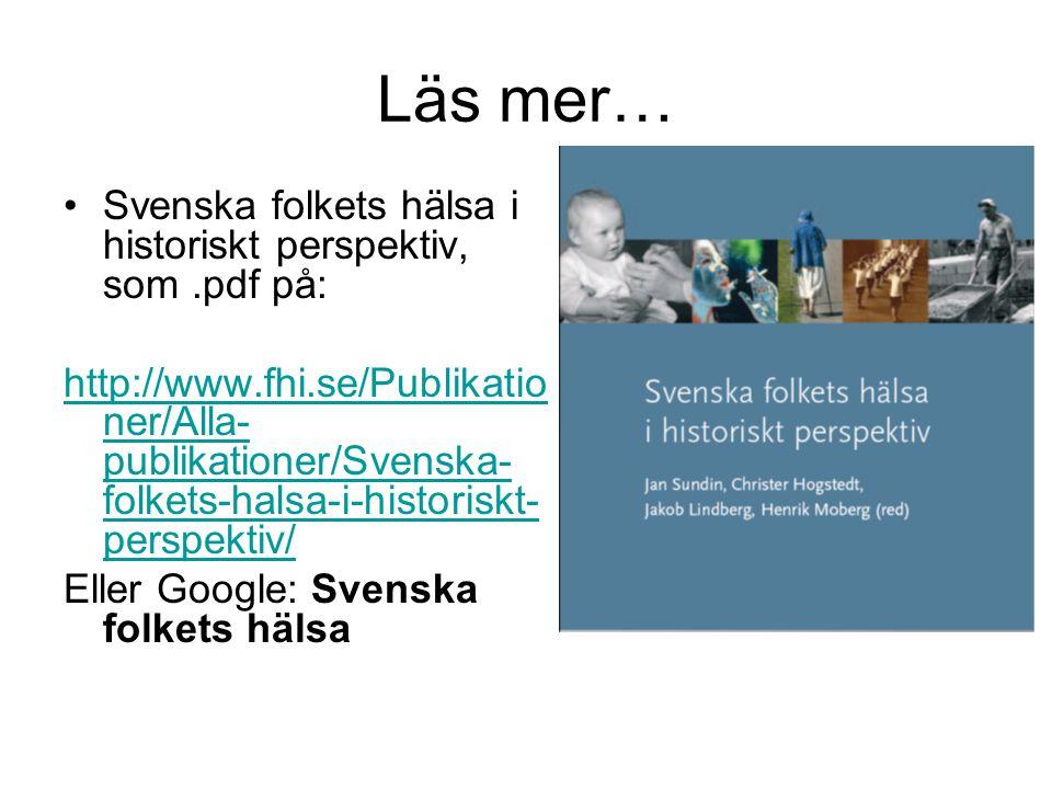 Läs mer… •Svenska folkets hälsa i historiskt perspektiv, som.pdf på: http://www.fhi.se/Publikatio ner/Alla- publikationer/Svenska- folkets-halsa-i-his