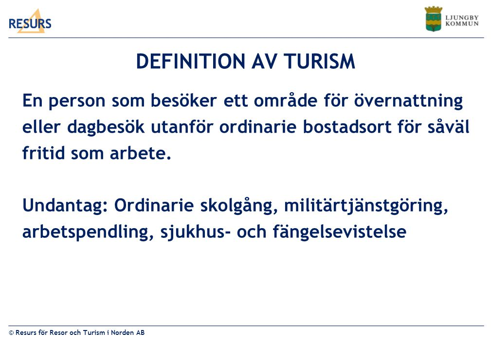 © Resurs för Resor och Turism i Norden AB DEFINITION AV TURISM En person som besöker ett område för övernattning eller dagbesök utanför ordinarie bostadsort för såväl fritid som arbete.