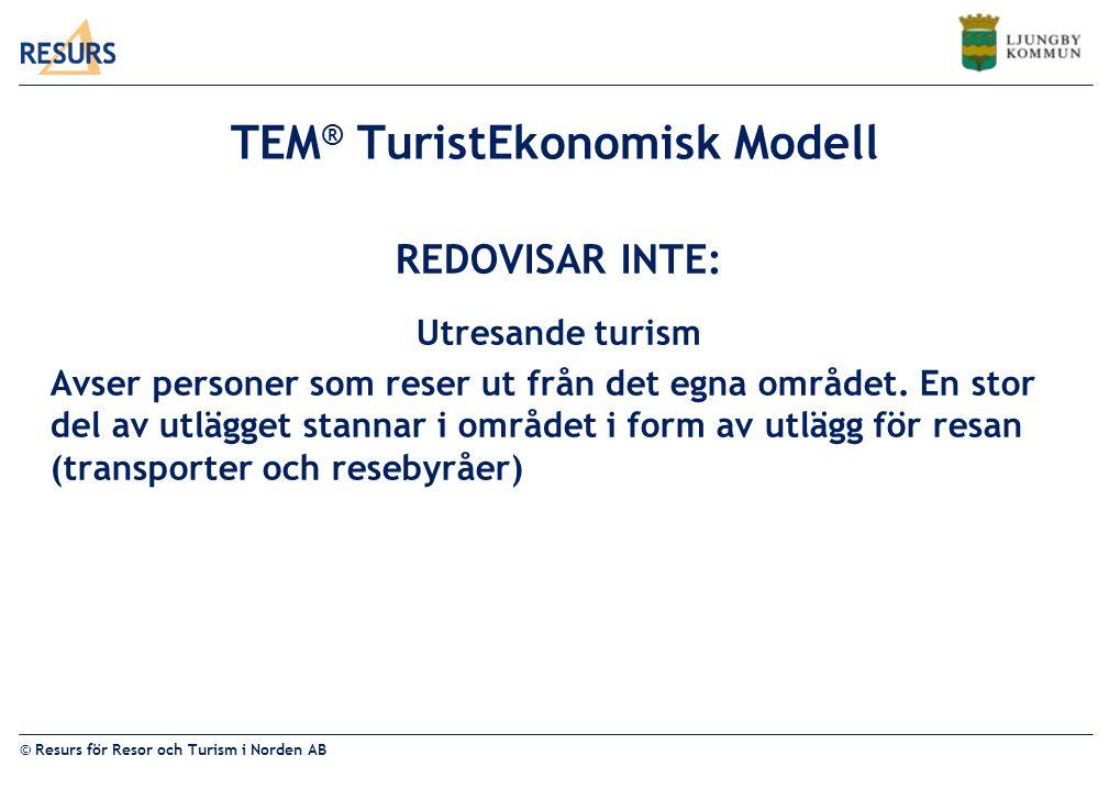 © Resurs för Resor och Turism i Norden AB TEM ® TuristEkonomisk Modell REDOVISAR INTE: Utresande turism Avser personer som reser ut från det egna området.