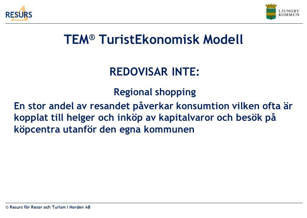 © Resurs för Resor och Turism i Norden AB TEM ® TuristEkonomisk Modell REDOVISAR INTE: Regional shopping En stor andel av resandet påverkar konsumtion vilken ofta är kopplat till helger och inköp av kapitalvaror och besök på köpcentra utanför den egna kommunen