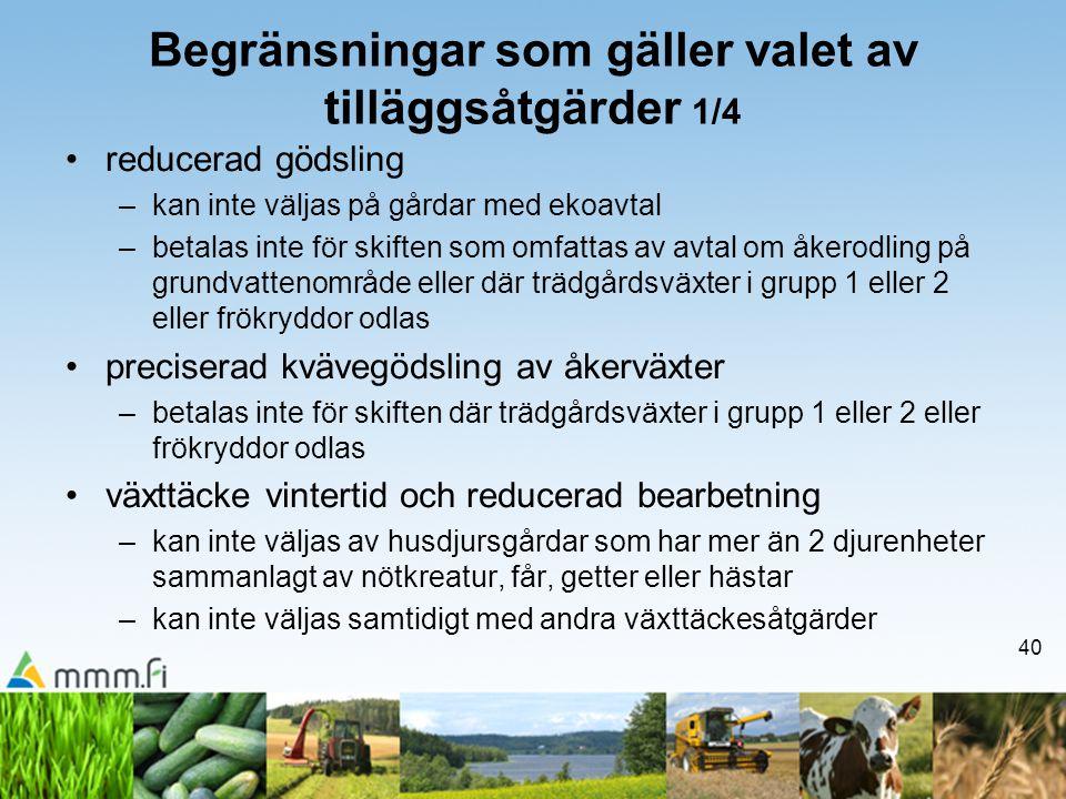 40 Begränsningar som gäller valet av tilläggsåtgärder 1/4 •reducerad gödsling –kan inte väljas på gårdar med ekoavtal –betalas inte för skiften som om