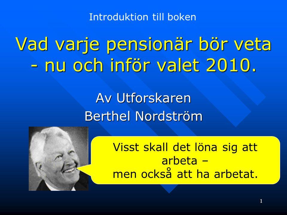 1 Vad varje pensionär bör veta - nu och inför valet 2010. Av Utforskaren Berthel Nordström Visst skall det löna sig att arbeta – men också att ha arbe