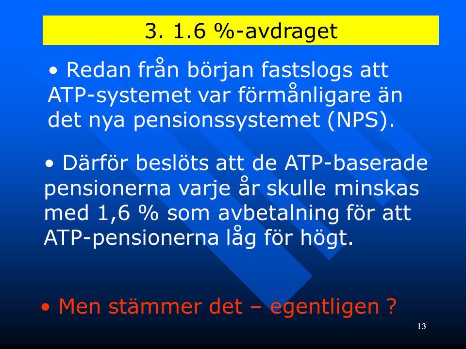 13 3. 1.6 %-avdraget • Redan från början fastslogs att ATP-systemet var förmånligare än det nya pensionssystemet (NPS). • Därför beslöts att de ATP-ba