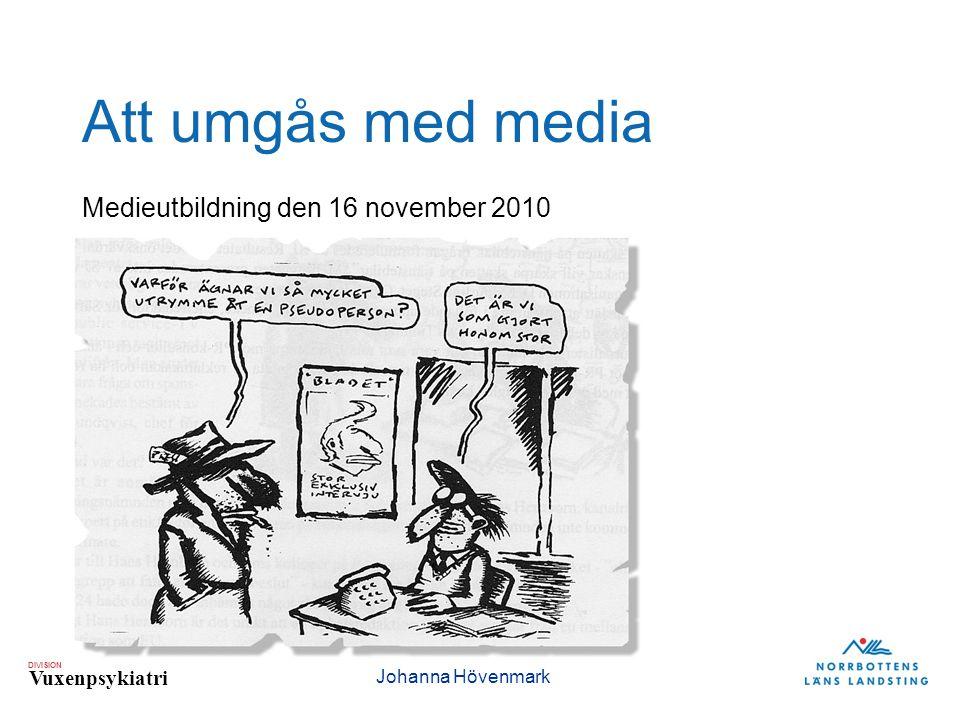 DIVISION Vuxenpsykiatri Att umgås med media Medieutbildning den 16 november 2010 Johanna Hövenmark