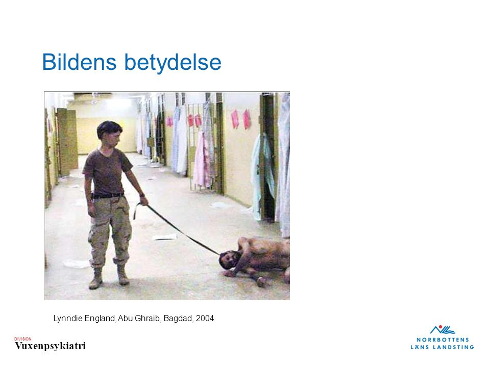 DIVISION Vuxenpsykiatri Bildens betydelse Lynndie England, Abu Ghraib, Bagdad, 2004