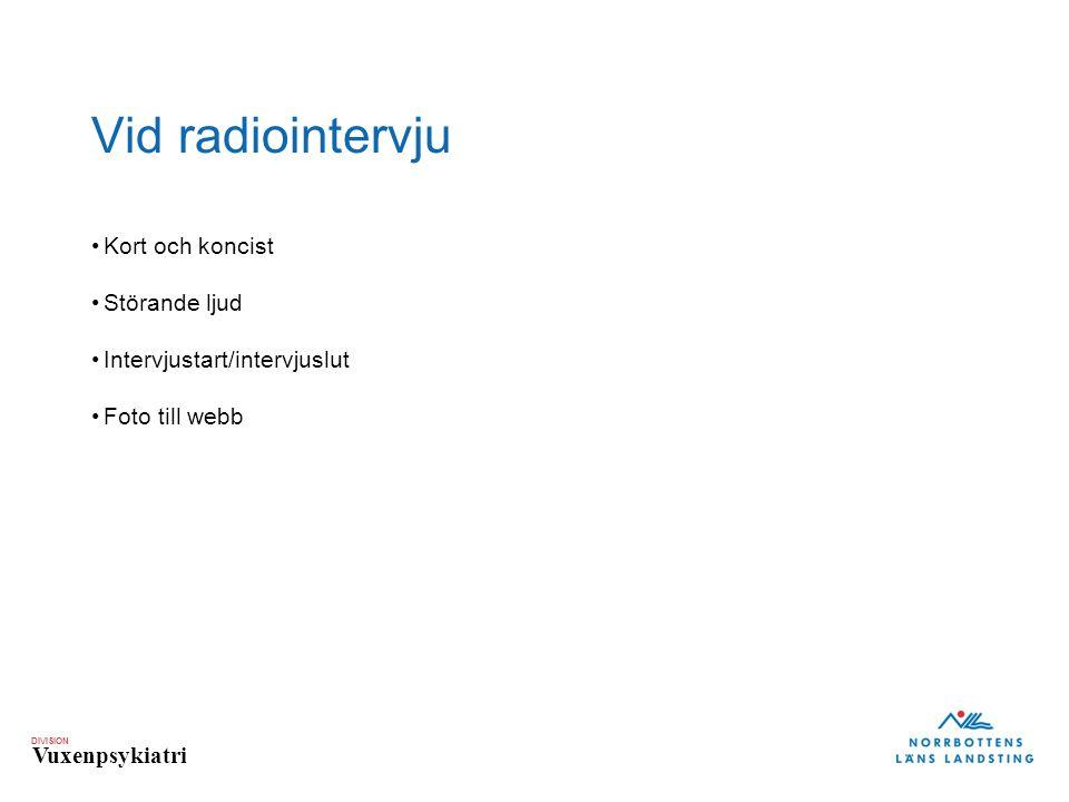 DIVISION Vuxenpsykiatri Vid radiointervju •Kort och koncist •Störande ljud •Intervjustart/intervjuslut •Foto till webb