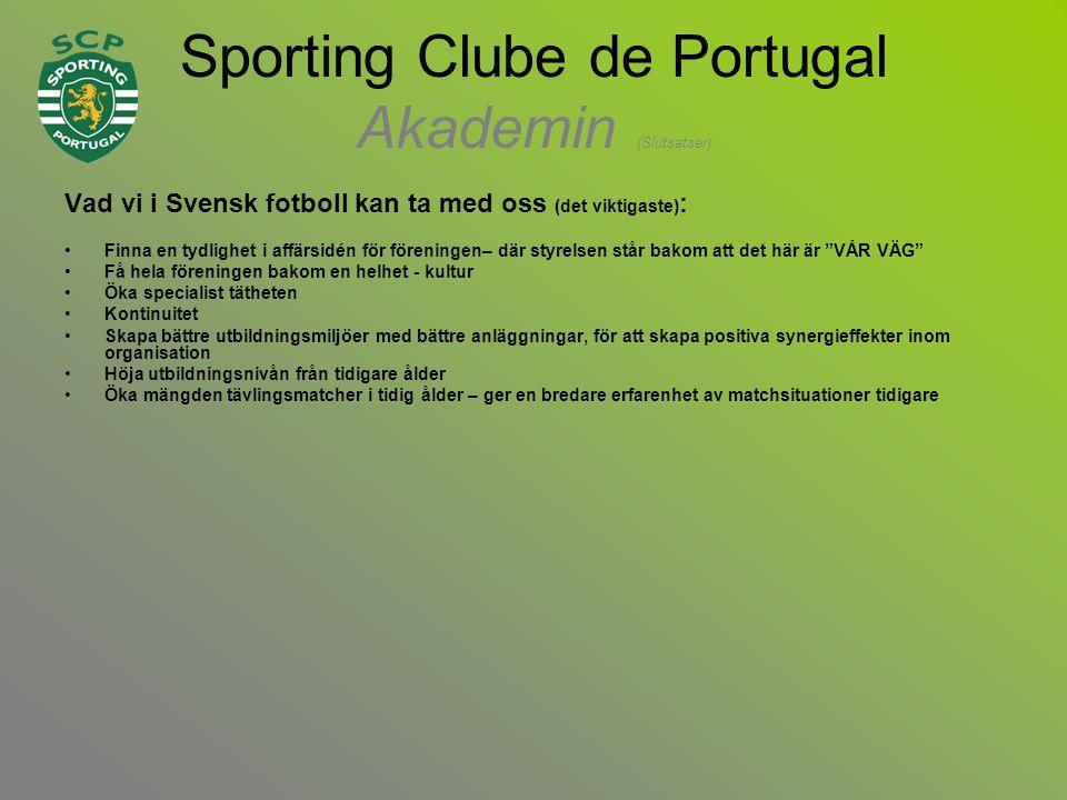 Sporting Clube de Portugal Akademin (Slutsatser) Vad vi i Svensk fotboll kan ta med oss (det viktigaste) : •Finna en tydlighet i affärsidén för föreningen– där styrelsen står bakom att det här är VÅR VÄG •Få hela föreningen bakom en helhet - kultur •Öka specialist tätheten •Kontinuitet •Skapa bättre utbildningsmiljöer med bättre anläggningar, för att skapa positiva synergieffekter inom organisation •Höja utbildningsnivån från tidigare ålder •Öka mängden tävlingsmatcher i tidig ålder – ger en bredare erfarenhet av matchsituationer tidigare
