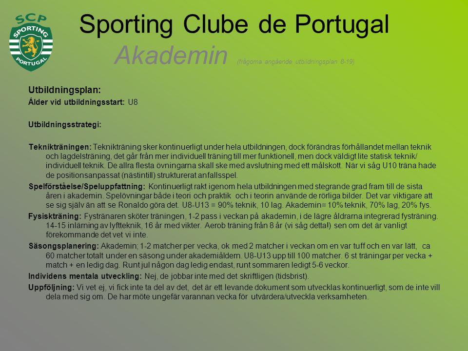 Sporting Clube de Portugal Akademin (frågorna angående utbildningsplan 8-19) Utbildningsplan: Ålder vid utbildningsstart: U8 Utbildningsstrategi: Teknikträningen: Teknikträning sker kontinuerligt under hela utbildningen, dock förändras förhållandet mellan teknik och lagdelsträning, det går från mer individuell träning till mer funktionell, men dock väldigt lite statisk teknik/ individuell teknik.