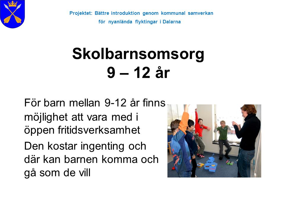 Projektet: Bättre introduktion genom kommunal samverkan för nyanlända flyktingar i Dalarna För barn mellan 9-12 år finns möjlighet att vara med i öppen fritidsverksamhet Den kostar ingenting och där kan barnen komma och gå som de vill Skolbarnsomsorg 9 – 12 år