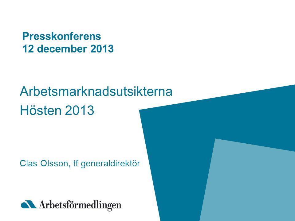 Presskonferens 12 december 2013 Arbetsmarknadsutsikterna Hösten 2013 Clas Olsson, tf generaldirektör
