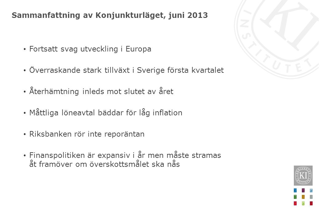 Sammanfattning av Konjunkturläget, juni 2013 • Fortsatt svag utveckling i Europa • Överraskande stark tillväxt i Sverige första kvartalet • Återhämtni