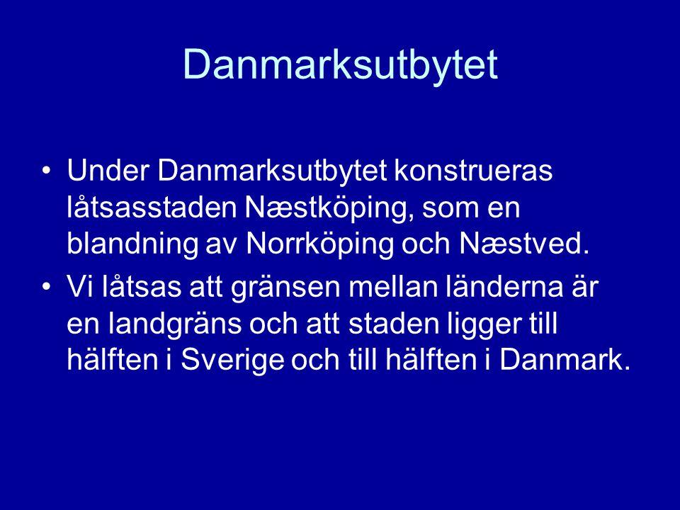 Danmarksutbytet •Under Danmarksutbytet konstrueras låtsasstaden Næstköping, som en blandning av Norrköping och Næstved.