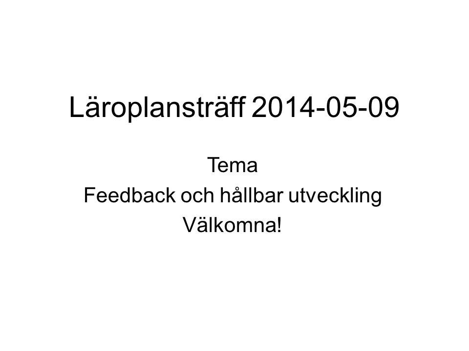 Läroplansträff 2014-05-09 Tema Feedback och hållbar utveckling Välkomna!