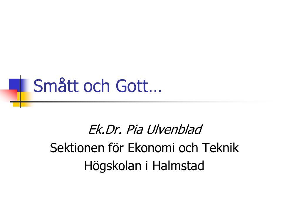 Smått och Gott… Ek.Dr. Pia Ulvenblad Sektionen för Ekonomi och Teknik Högskolan i Halmstad