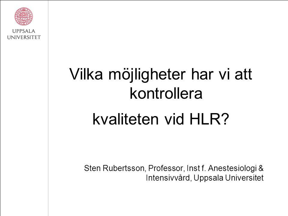 Vilka möjligheter har vi att kontrollera kvaliteten vid HLR? Sten Rubertsson, Professor, Inst f. Anestesiologi & Intensivvård, Uppsala Universitet