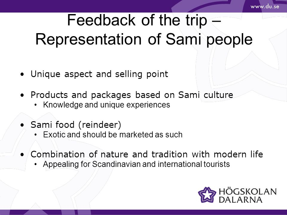 Feedback of the trip – Representation of Sami people •Unique aspect and selling point •Products and packages based on Sami culture •Knowledge and unique experiences •Sami food (reindeer) •Exotic and should be marketed as such •Combination of nature and tradition with modern life •Appealing for Scandinavian and international tourists