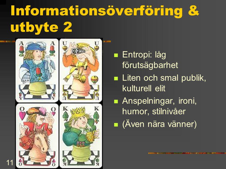 11 Informationsöverföring & utbyte 2  Entropi: låg förutsägbarhet  Liten och smal publik, kulturell elit  Anspelningar, ironi, humor, stilnivåer 