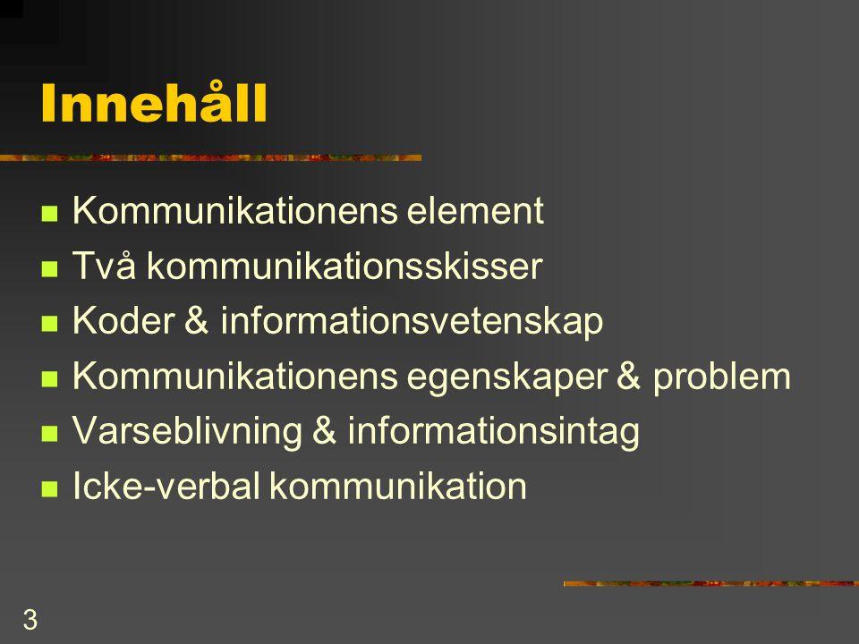 3 Innehåll  Kommunikationens element  Två kommunikationsskisser  Koder & informationsvetenskap  Kommunikationens egenskaper & problem  Varseblivn