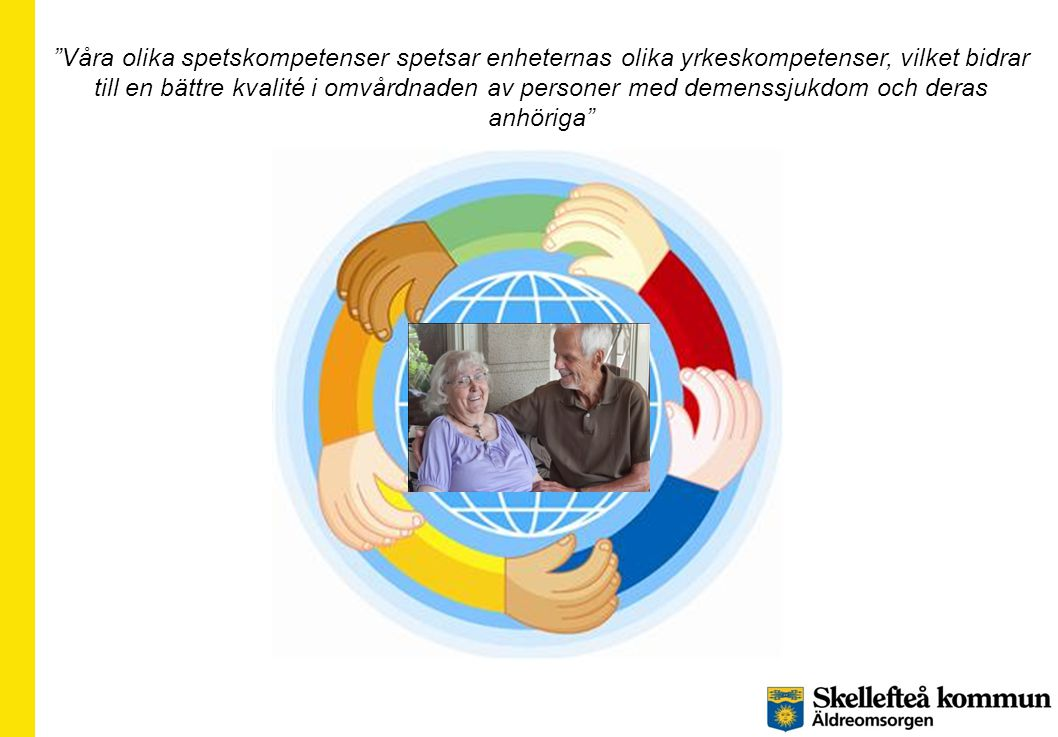 """""""Våra olika spetskompetenser spetsar enheternas olika yrkeskompetenser, vilket bidrar till en bättre kvalité i omvårdnaden av personer med demenssjukd"""