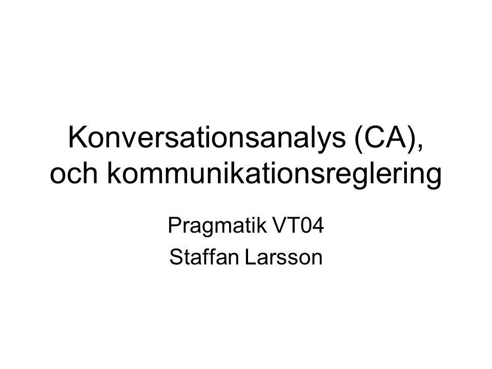 Konversationsanalys (CA), och kommunikationsreglering Pragmatik VT04 Staffan Larsson
