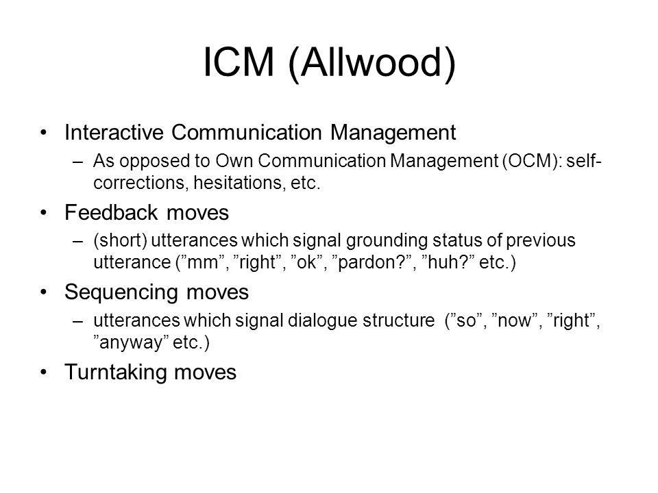 ICM (Allwood) •Interactive Communication Management –As opposed to Own Communication Management (OCM): self- corrections, hesitations, etc. •Feedback