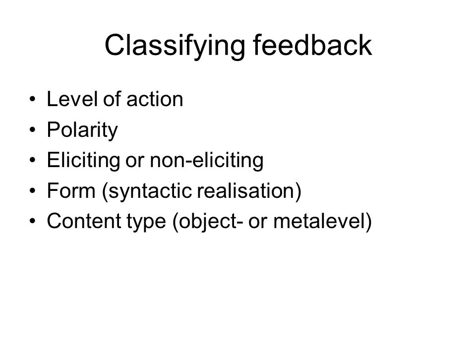 Classifying feedback •Level of action •Polarity •Eliciting or non-eliciting •Form (syntactic realisation) •Content type (object- or metalevel)