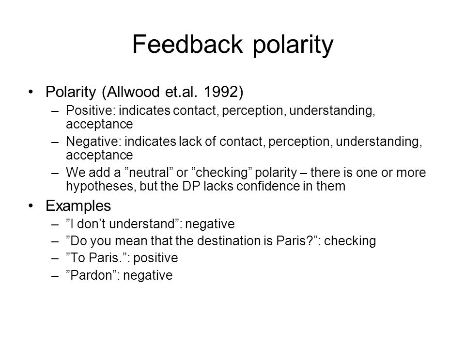 Feedback polarity •Polarity (Allwood et.al. 1992) –Positive: indicates contact, perception, understanding, acceptance –Negative: indicates lack of con