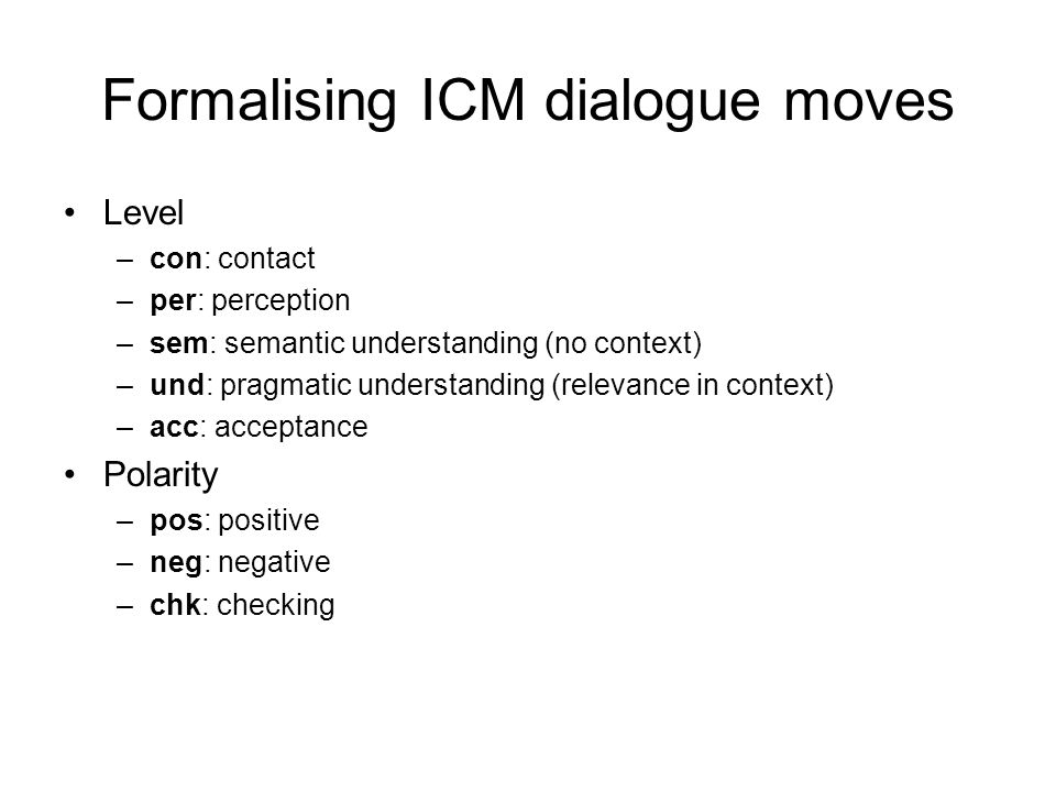 Formalising ICM dialogue moves •Level –con: contact –per: perception –sem: semantic understanding (no context) –und: pragmatic understanding (relevanc