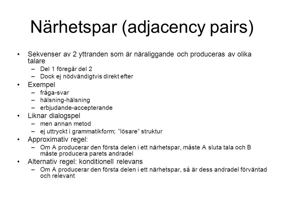 Närhetspar (adjacency pairs) •Sekvenser av 2 yttranden som är näraliggande och produceras av olika talare –Del 1 föregår del 2 –Dock ej nödvändigtvis