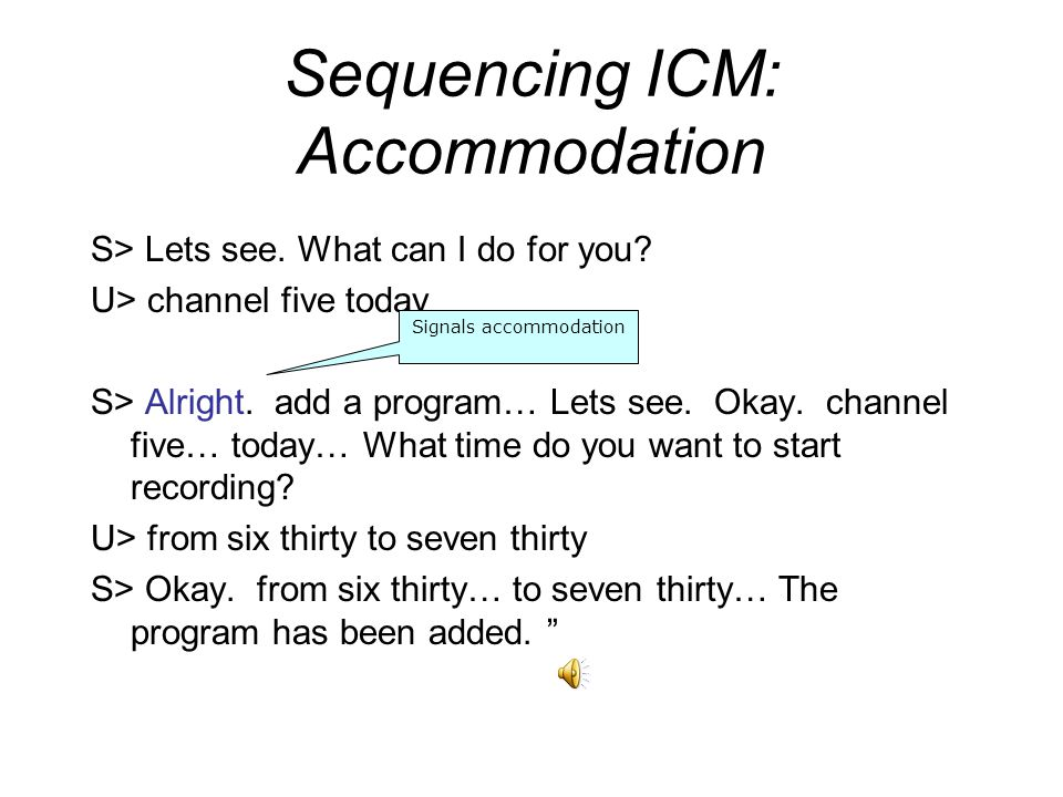Sequencing ICM: Accommodation S> Lets see. What can I do for you? U> channel five today S> Alright. add a program… Lets see. Okay. channel five… today