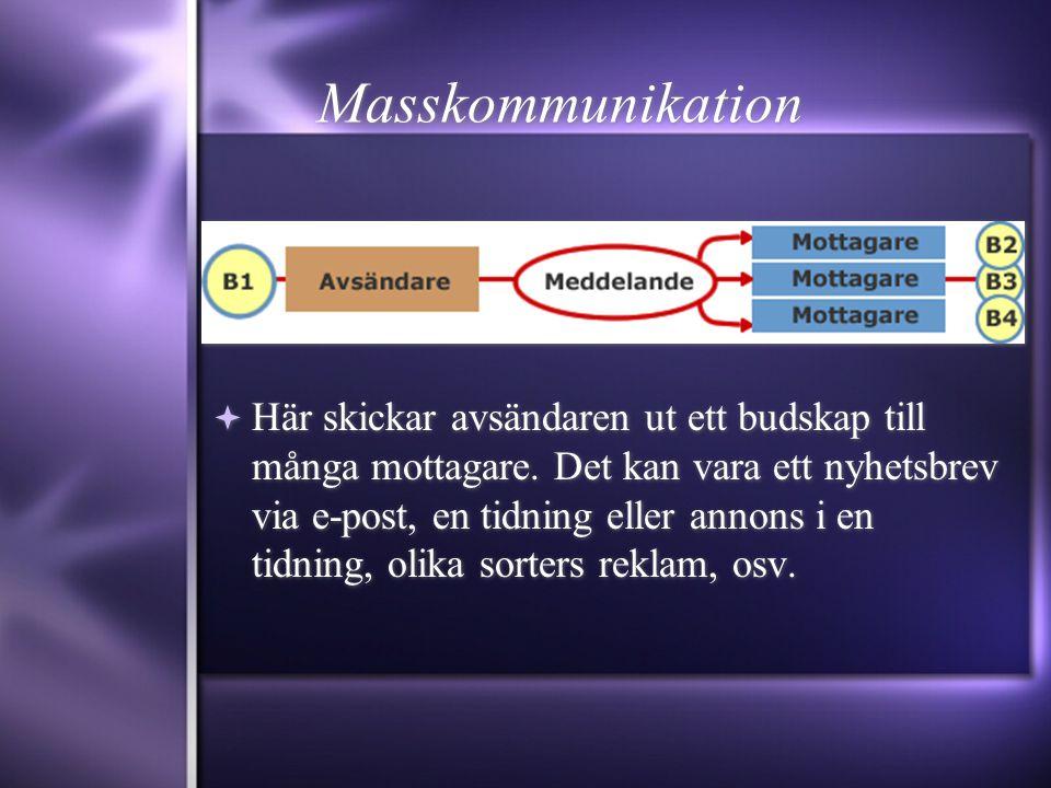 Masskommunikation  Här skickar avsändaren ut ett budskap till många mottagare. Det kan vara ett nyhetsbrev via e-post, en tidning eller annons i en t