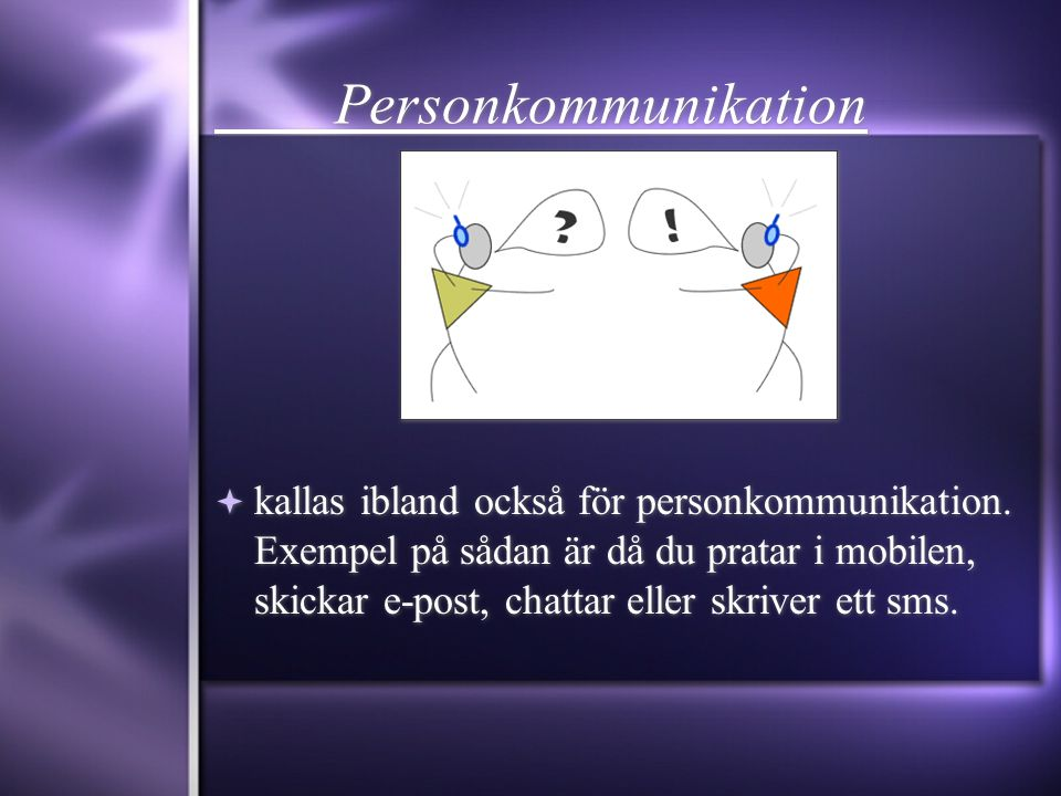 Personkommunikation  kallas ibland också för personkommunikation. Exempel på sådan är då du pratar i mobilen, skickar e-post, chattar eller skriver e