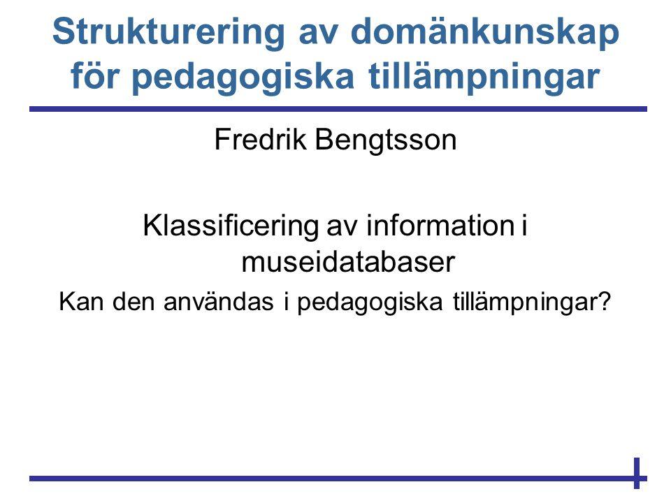 Strukturering av domänkunskap för pedagogiska tillämpningar Fredrik Bengtsson Klassificering av information i museidatabaser Kan den användas i pedago