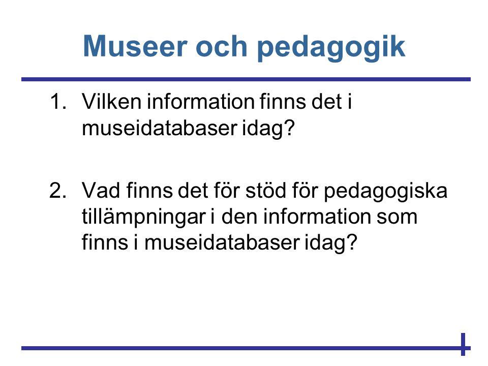 Museer och pedagogik 1.Vilken information finns det i museidatabaser idag? 2.Vad finns det för stöd för pedagogiska tillämpningar i den information so