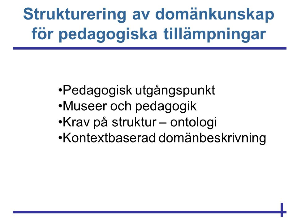 Strukturering av domänkunskap för pedagogiska tillämpningar •Pedagogisk utgångspunkt •Museer och pedagogik •Krav på struktur – ontologi •Kontextbasera