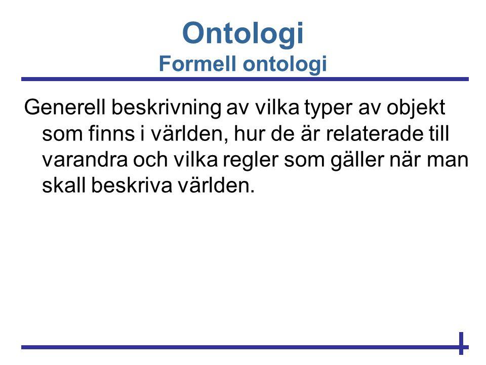 Ontologi Formell ontologi Generell beskrivning av vilka typer av objekt som finns i världen, hur de är relaterade till varandra och vilka regler som g