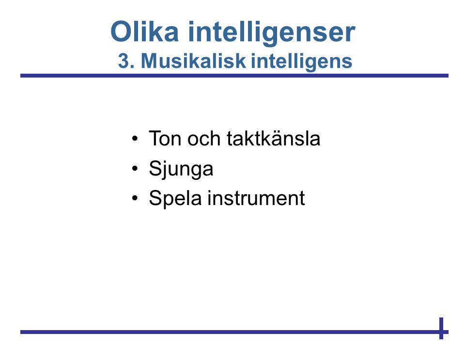 Olika intelligenser 3. Musikalisk intelligens •Ton och taktkänsla •Sjunga •Spela instrument