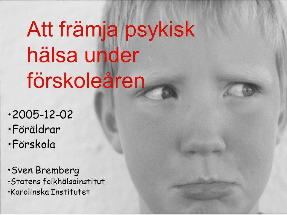 Att främja psykisk hälsa under förskoleåren •2005-12-02 •Föräldrar •Förskola •Sven Bremberg •Statens folkhälsoinstitut •Karolinska Institutet