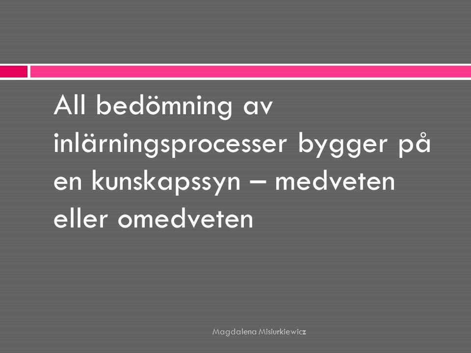 Hur vi ser på kunskap och lärande påverkar: • Hur vi ser på bedömning av lärandet • Vad vi bedömer • Vilka underlag som samlas in • Vilka underlag vi använder Magdalena Misiurkiewicz