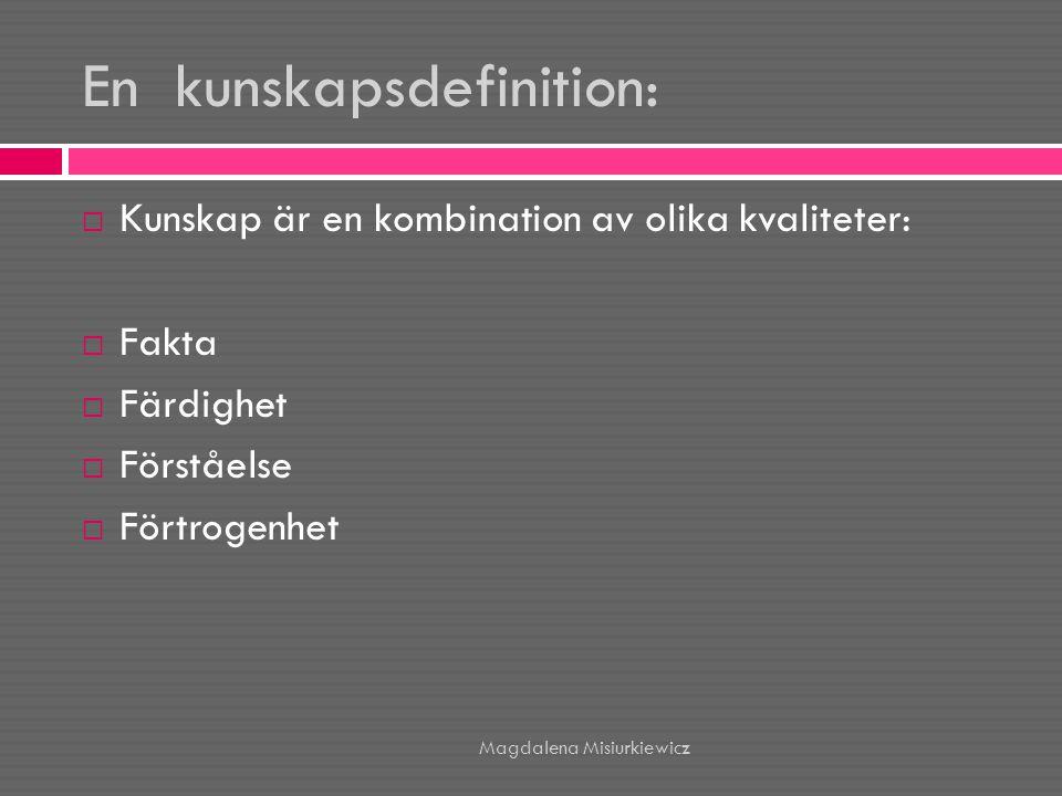 En kunskapsdefinition:  Kunskap är en kombination av olika kvaliteter:  Fakta  Färdighet  Förståelse  Förtrogenhet Magdalena Misiurkiewicz