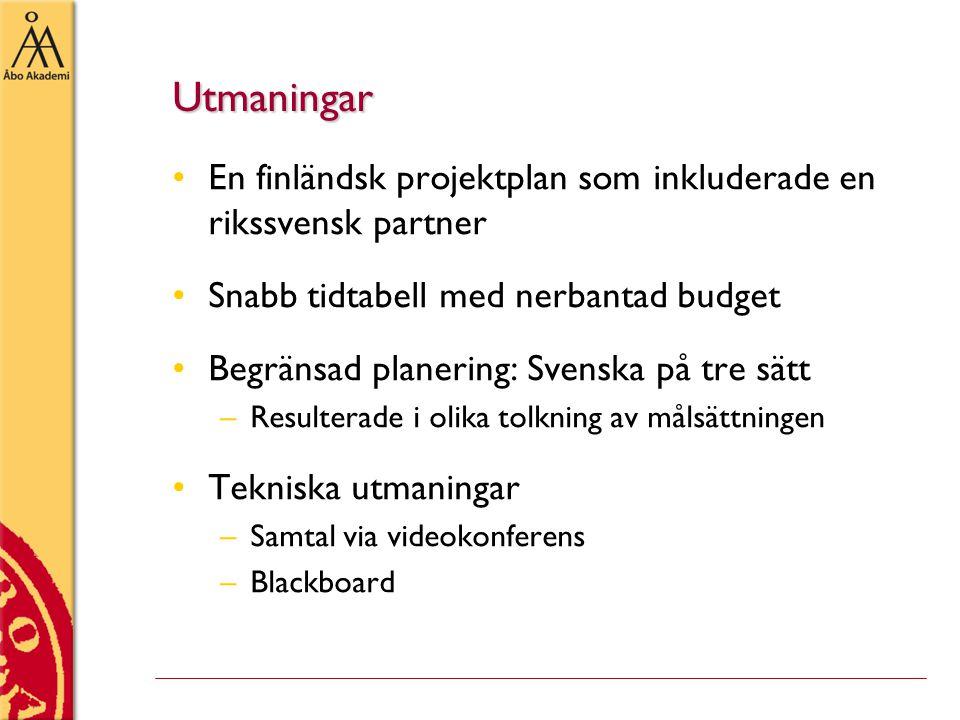 Utmaningar •En finländsk projektplan som inkluderade en rikssvensk partner •Snabb tidtabell med nerbantad budget •Begränsad planering: Svenska på tre sätt –Resulterade i olika tolkning av målsättningen •Tekniska utmaningar –Samtal via videokonferens –Blackboard