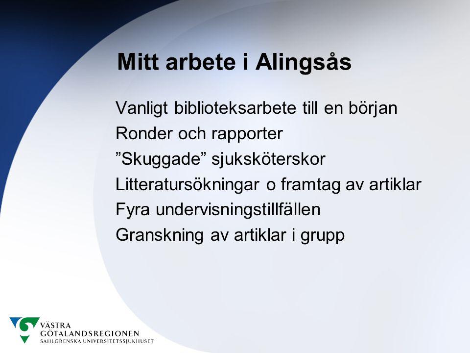 Mitt arbete i Alingsås Vanligt biblioteksarbete till en början Ronder och rapporter Skuggade sjuksköterskor Litteratursökningar o framtag av artiklar Fyra undervisningstillfällen Granskning av artiklar i grupp