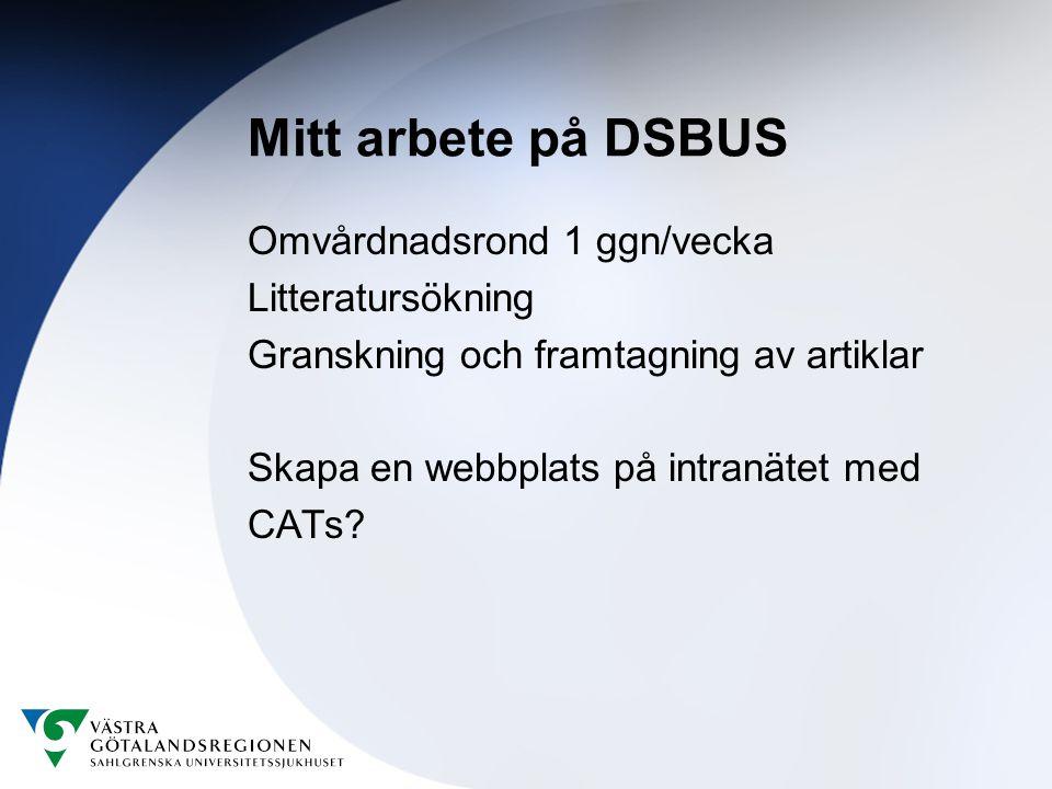 Mitt arbete på DSBUS Omvårdnadsrond 1 ggn/vecka Litteratursökning Granskning och framtagning av artiklar Skapa en webbplats på intranätet med CATs?