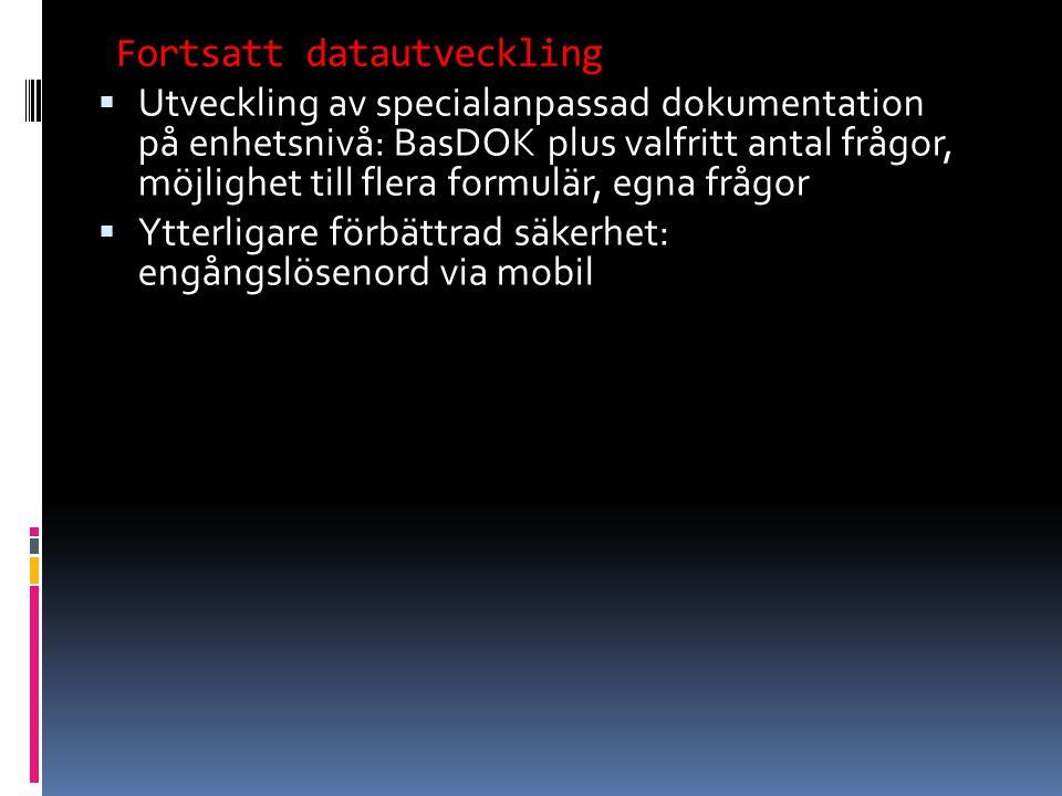  Utveckling av specialanpassad dokumentation på enhetsnivå: BasDOK plus valfritt antal frågor, möjlighet till flera formulär, egna frågor  Ytterligare förbättrad säkerhet: engångslösenord via mobil Fortsatt datautveckling