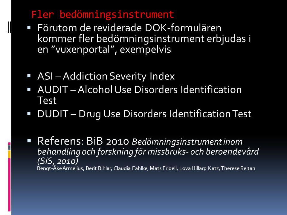  Förutom de reviderade DOK-formulären kommer fler bedömningsinstrument erbjudas i en vuxenportal , exempelvis  ASI – Addiction Severity Index  AUDIT – Alcohol Use Disorders Identification Test  DUDIT – Drug Use Disorders Identification Test  Referens: BiB 2010 Bedömningsinstrument inom behandling och forskning för missbruks- och beroendevård (SiS, 2010) Bengt-Åke Armelius, Berit Bihlar, Claudia Fahlke, Mats Fridell, Lova Hillarp Katz, Therese Reitan Fler bedömningsinstrument