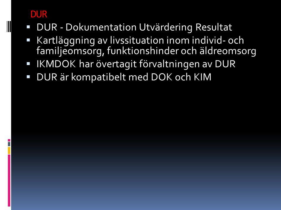  DUR - Dokumentation Utvärdering Resultat  Kartläggning av livssituation inom individ- och familjeomsorg, funktionshinder och äldreomsorg  IKMDOK har övertagit förvaltningen av DUR  DUR är kompatibelt med DOK och KIM DUR