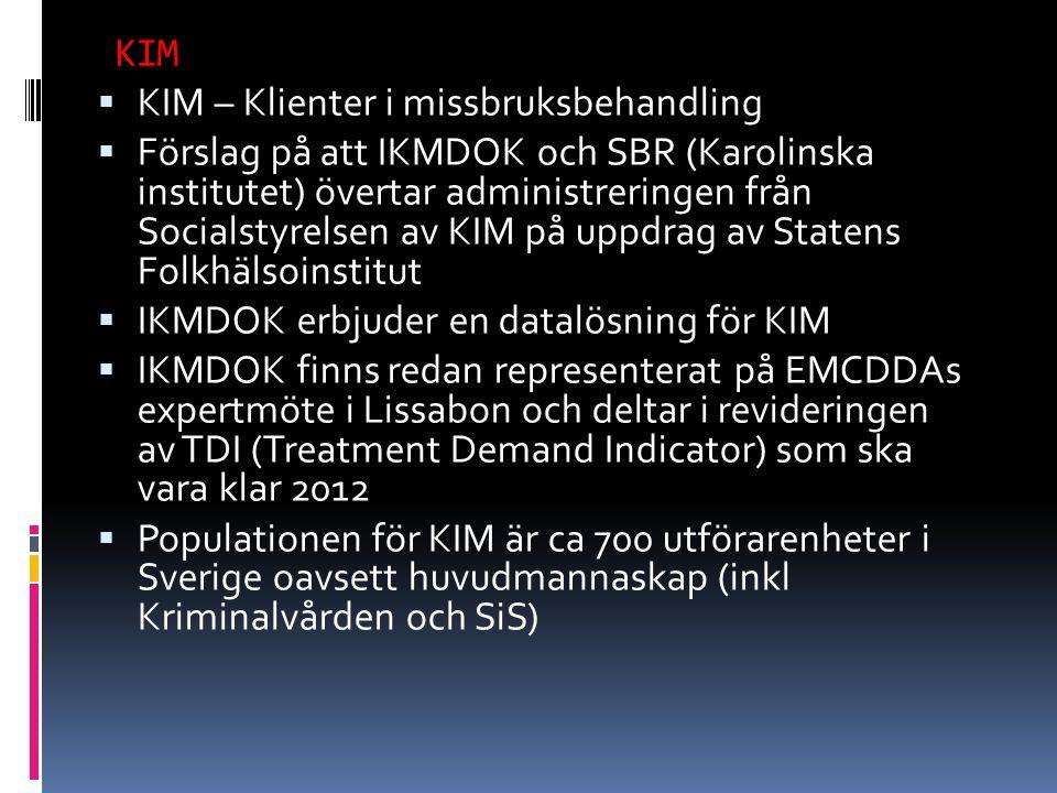  KIM – Klienter i missbruksbehandling  Förslag på att IKMDOK och SBR (Karolinska institutet) övertar administreringen från Socialstyrelsen av KIM på uppdrag av Statens Folkhälsoinstitut  IKMDOK erbjuder en datalösning för KIM  IKMDOK finns redan representerat på EMCDDAs expertmöte i Lissabon och deltar i revideringen av TDI (Treatment Demand Indicator) som ska vara klar 2012  Populationen för KIM är ca 700 utförarenheter i Sverige oavsett huvudmannaskap (inkl Kriminalvården och SiS) KIM