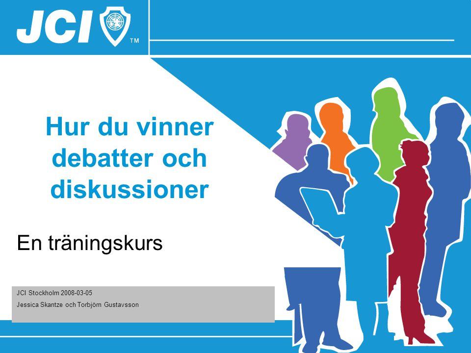 Hur du vinner debatter och diskussioner En träningskurs JCI Stockholm 2008-03-05 Jessica Skantze och Torbjörn Gustavsson
